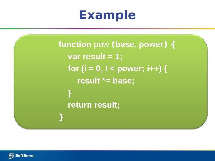 Example function pow ( base, power ) { var result = 1;  for (i =