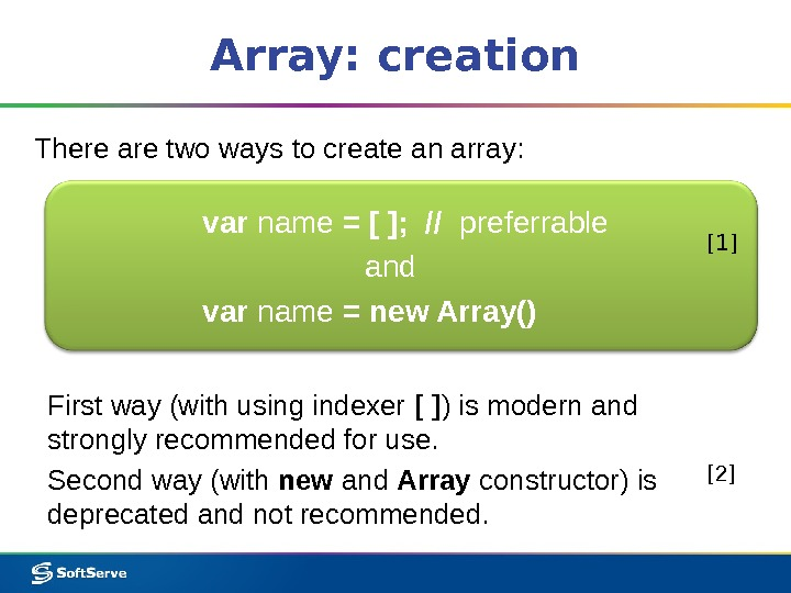 Array: creation There are two ways to create an array: var name = [ ];