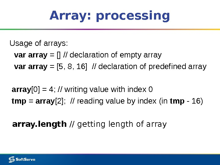 Array: processing Usage of arrays: var array = [] // declaration of empty array  var
