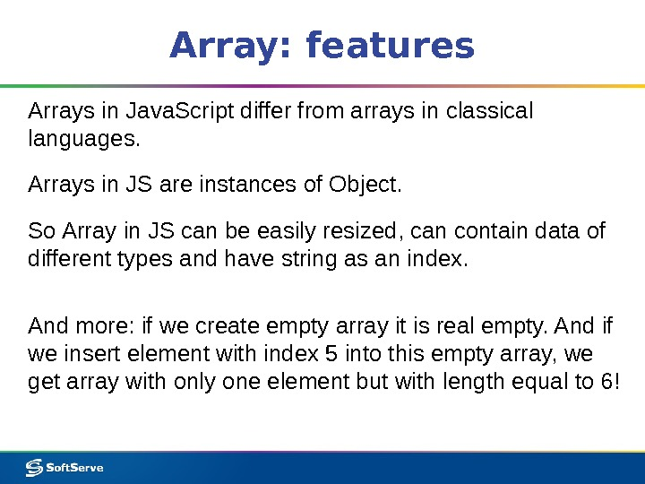 Array: features Arrays in Java. Script differ from arrays in classical languages.  Arrays in JS