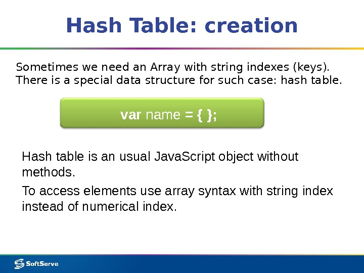 Hash Table: creation Sometimes we need an Array with string indexes (keys).  There is a