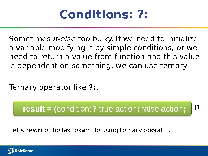 Conditions: ? : Sometimes if-else too bulky. If we need to initialize a variable modifying it