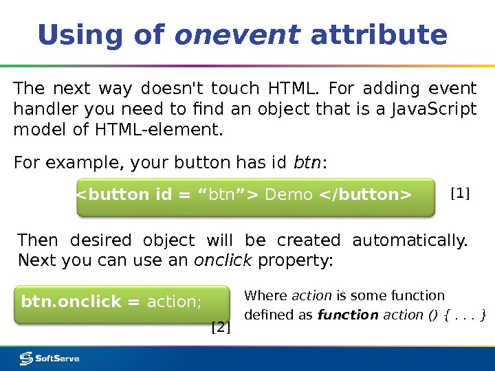 Using of onevent attribute btn. onclick = action; The next way doesn't touch HTML.  For