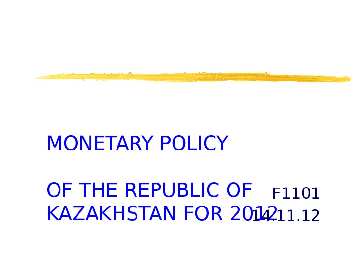 MONETARY POLICY OF THE REPUBLIC OF KAZAKHSTAN FOR 2012 F 1101 14. 11. 12