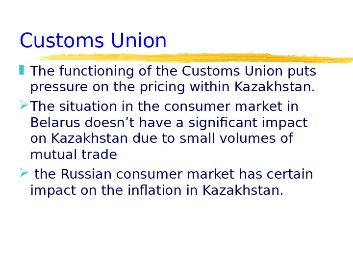 Customs Union  The functioning of the Customs Union puts pressure on the pricing within Kazakhstan.