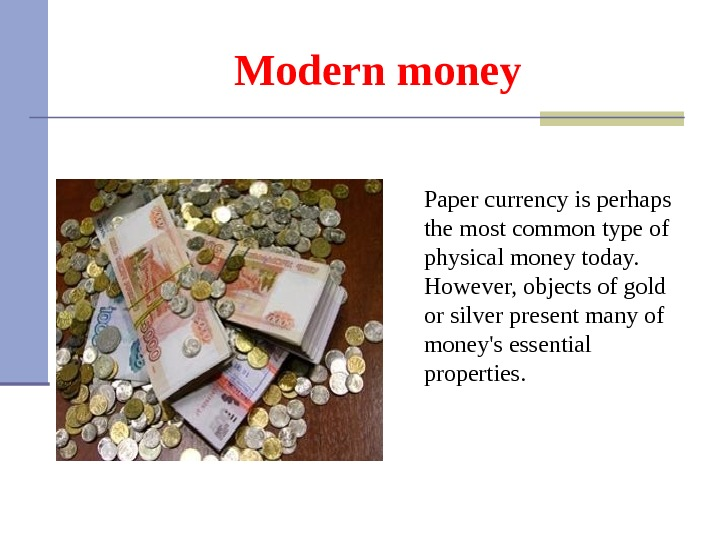 Modern money Paper currency is perhaps the most common type of physical money today.  However,
