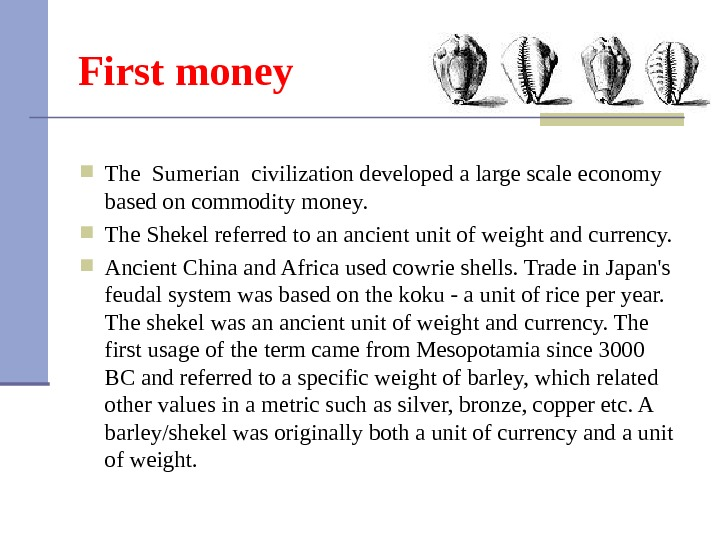 First money The Sumerian civilization developed a large scale economy based on commodity money.  The