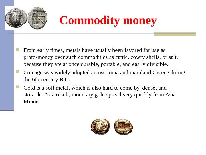 Commodity money From early times, metals have usually been favored for use as proto-money over such