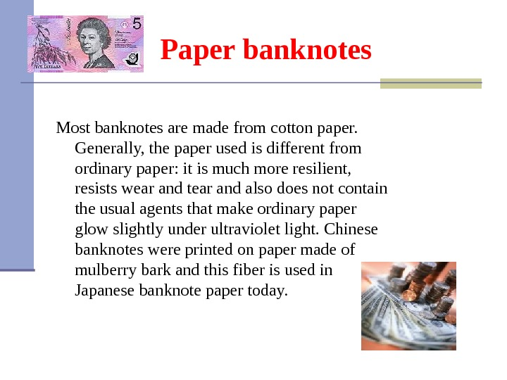 Paper banknotes Most banknotes are made from cotton paper.  Generally, the paper used is different