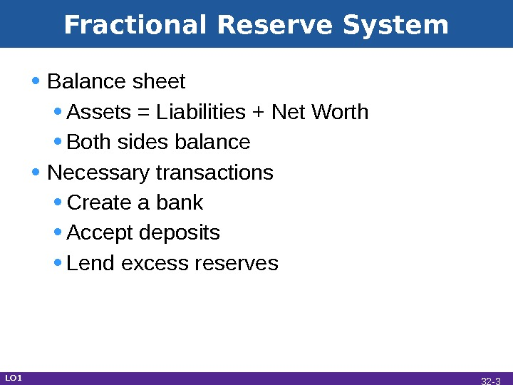 Fractional Reserve System • Balance sheet • Assets = Liabilities + Net Worth • Both sides