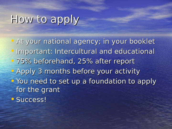 How to apply • At your national agency; in your booklet • Important: Intercultural