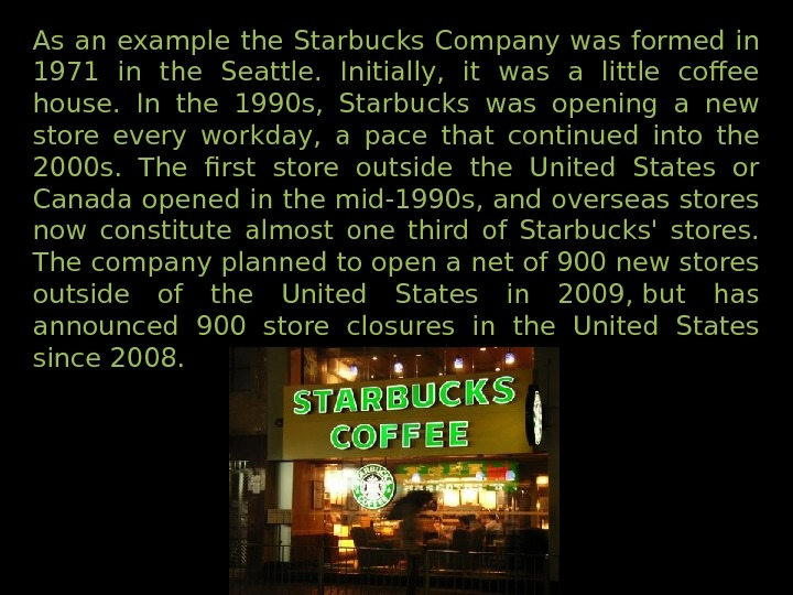 As an example the Starbucks Company was formed in 1971 in the Seattle.  Initially,