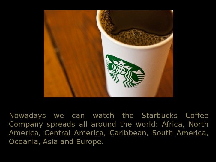 Nowadays we can watch the Starbucks Coffee Company spreads all around the world:  Africa,
