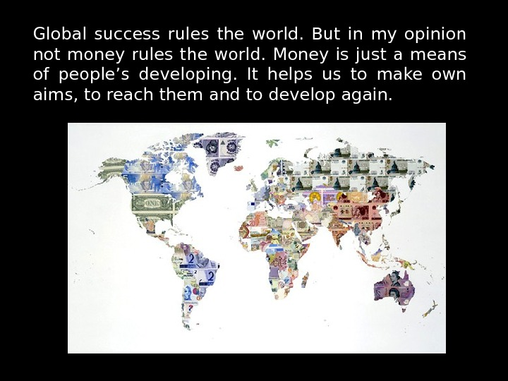 Global success rules the world.  But in my opinion not money rules the world.