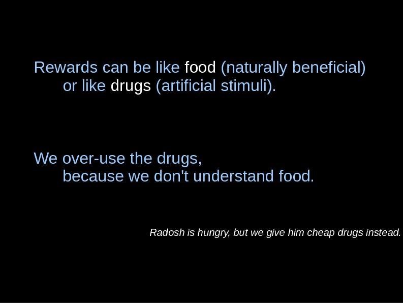 Rewards can be like food (naturally beneficial) or like drugs (artificial stimuli). We over-use