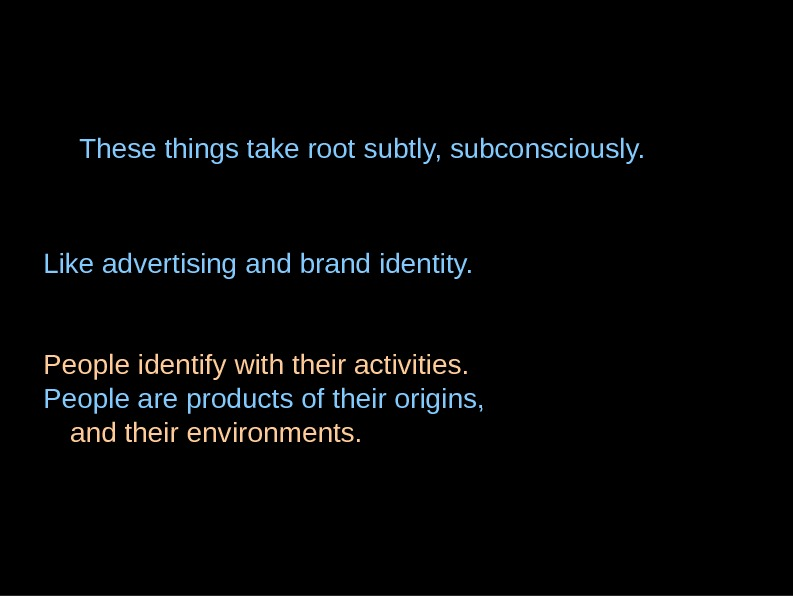 These things take root subtly, subconsciously. Like advertising and brand identity. People identify with