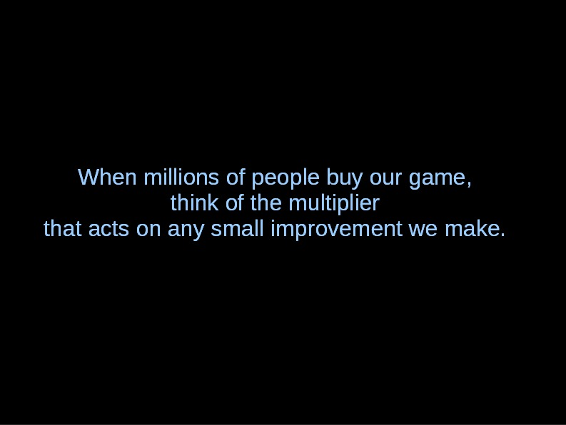 When millions of people buy our game, think of the multiplier that acts on