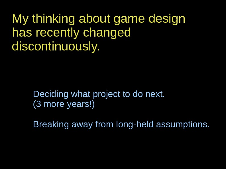 My thinking about game design has recently changed discontinuously. Deciding what project to do