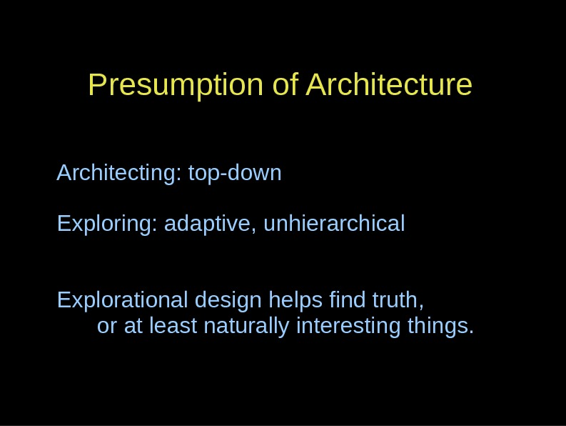 Presumption of Architecture Architecting: top-down Exploring: adaptive, unhierarchical Explorational design helps find truth, or