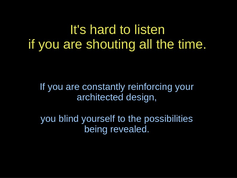 It's hard to listen if you are shouting all the time. If you are