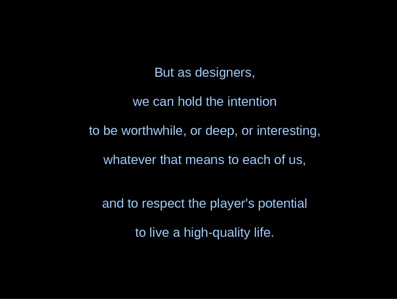 But as designers, we can hold the intention to be worthwhile, or deep, or