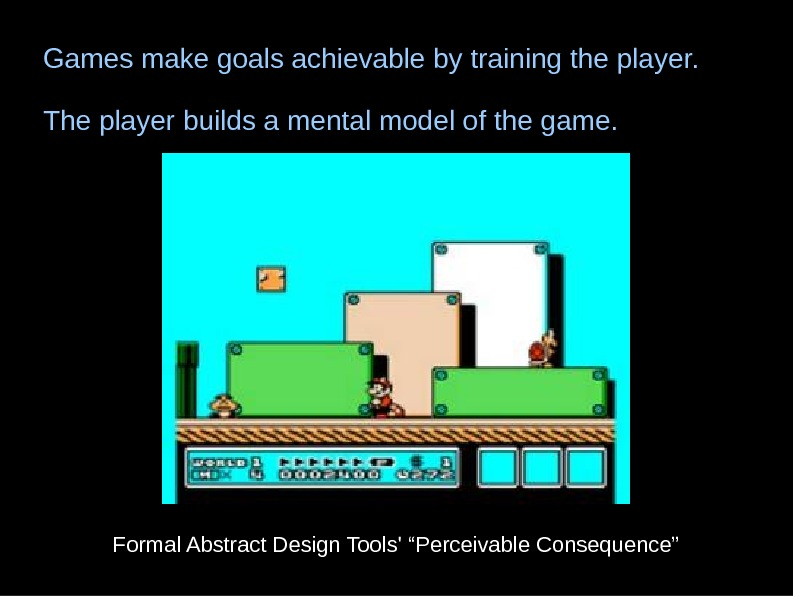 Games make goals achievable by training the player. The player builds a mental model