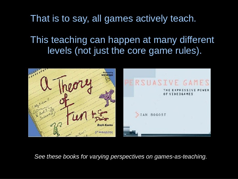 That is to say, all games actively teach. This teaching can happen at many
