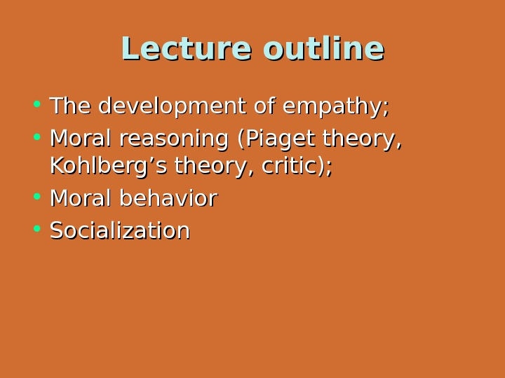 Lecture outline • The development of empathy;  • Moral reasoning (Piaget theory,  Kohlberg's theory,