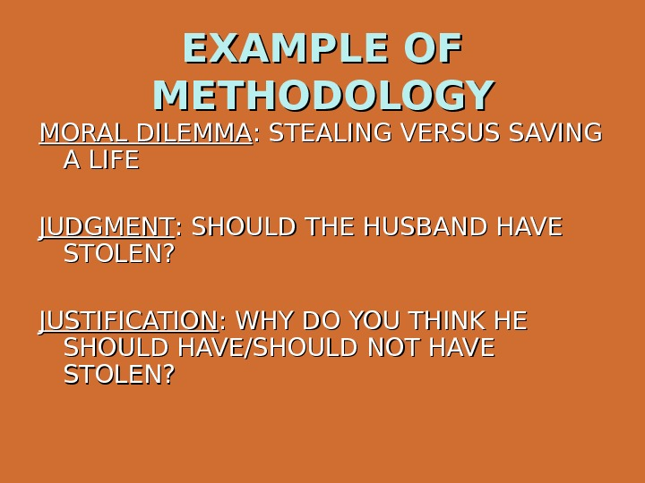 EXAMPLE OF METHODOLOGY MORAL DILEMMA : STEALING VERSUS SAVING A LIFE JUDGMENT : SHOULD THE HUSBAND