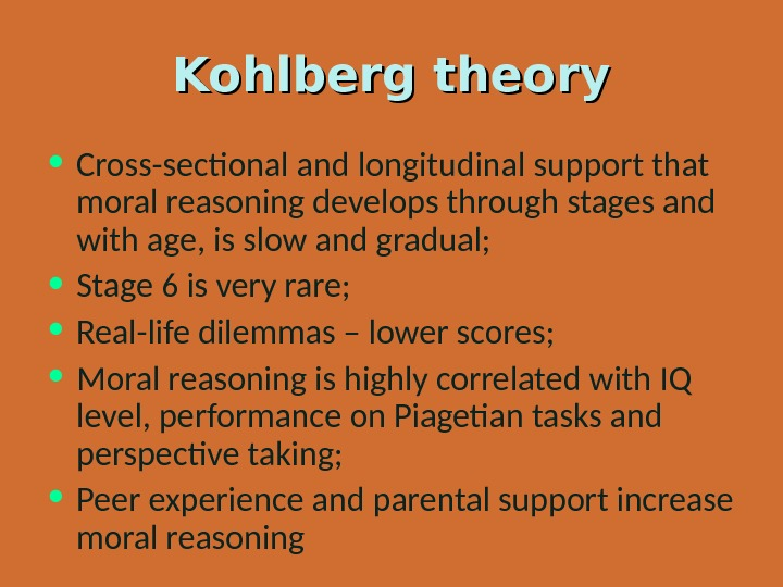 Kohlberg theory • Cross-sectional and longitudinal support that moral reasoning develops through stages and with age,