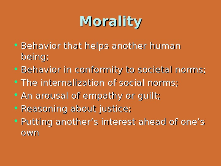 Morality • Behavior that helps another human being;  • Behavior in conformity to societal norms;