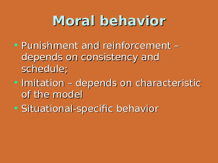 Moral behavior • Punishment and reinforcement – depends on consistency and schedule;  • Imitation –