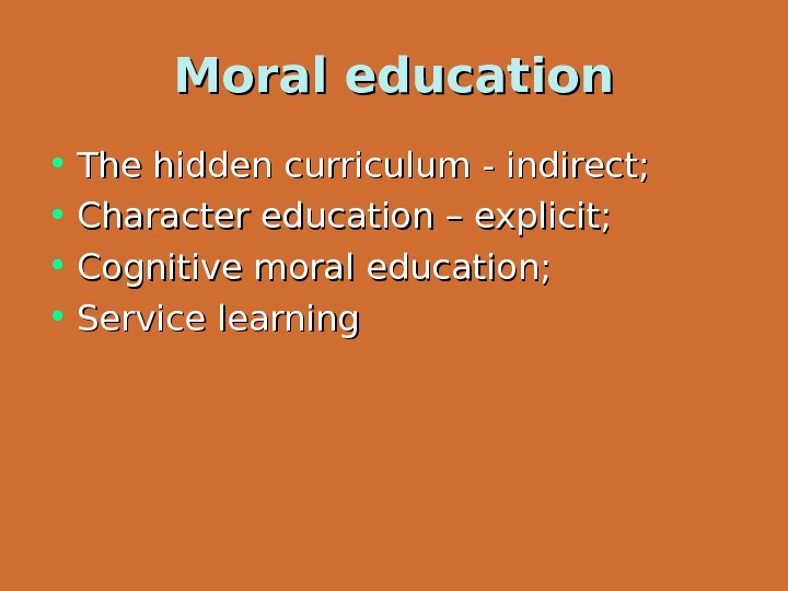 Moral education • The hidden curriculum - indirect;  • Character education – explicit;  •