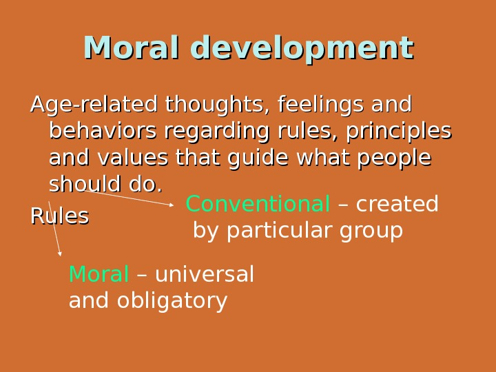 Moral development Age-related thoughts, feelings and behaviors regarding rules, principles and values that guide what people