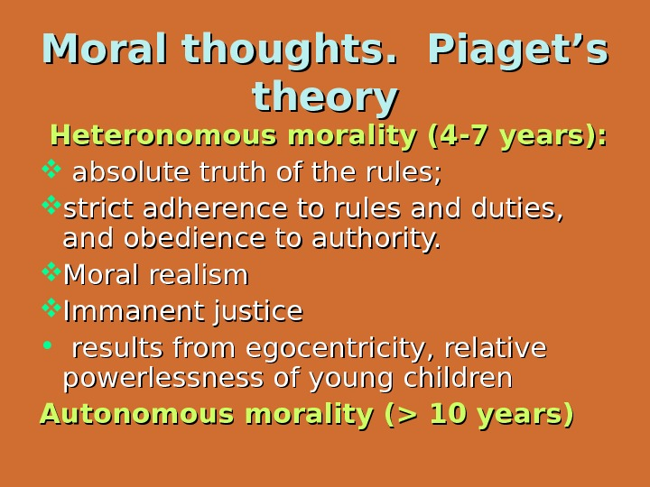Moral thoughts.  Piaget's theory  Heteronomous moral ity (4 -7 years): absolute truth of the