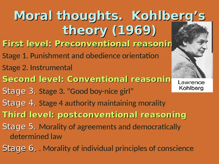 Moral thoughts.  Kohlberg's theory (1969) First level: Preconventional reasoning Stage 1. Punishment and obedience orientation
