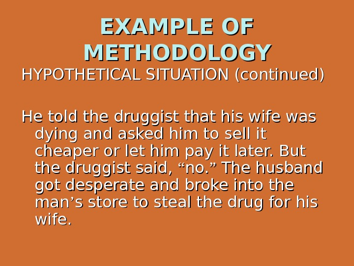 EXAMPLE OF METHODOLOGY HYPOTHETICAL SITUATION (continued) He told the druggist that his wife was dying and