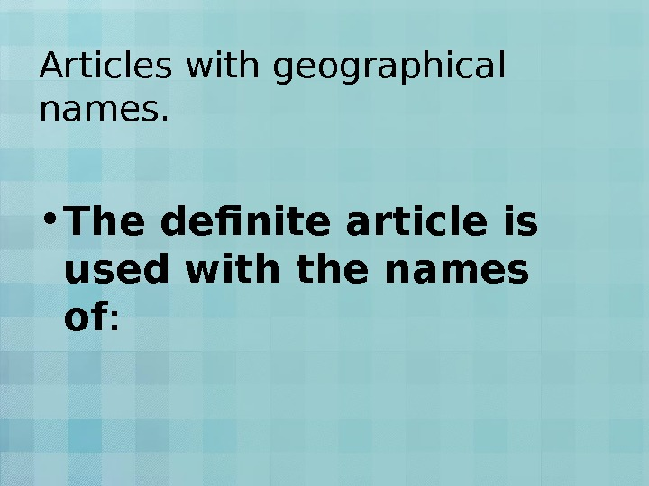 Articles with geographical names.  • The definite article is used with the names of :