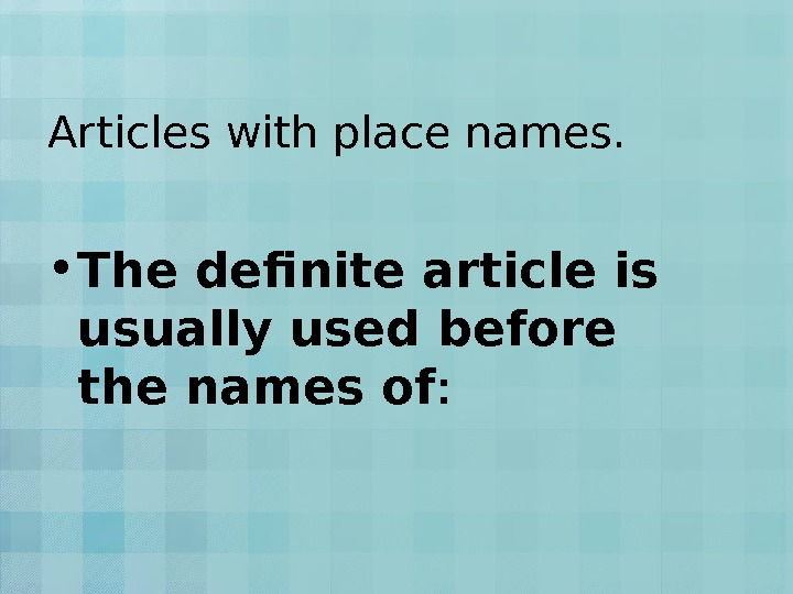 Articles with place names.  • The definite article is usually used before the names of