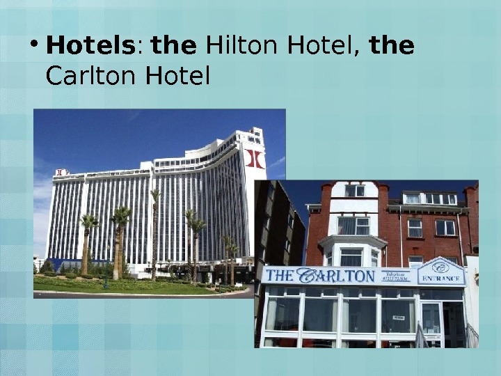 • Hotels :  the Hilton Hotel,  the  Carlton Hotel
