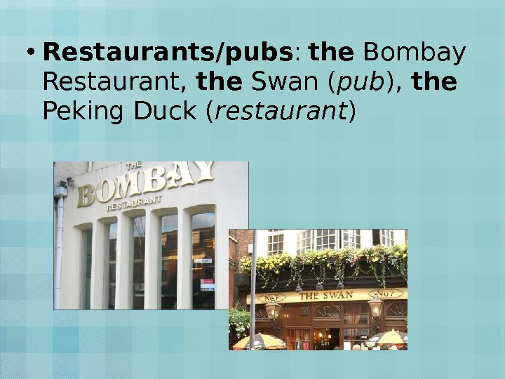 • Restaurants/pubs :  the Bombay Restaurant,  the Swan ( pub ),  the