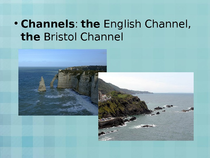 • Channels :  the English Channel,  the Bristol Channel