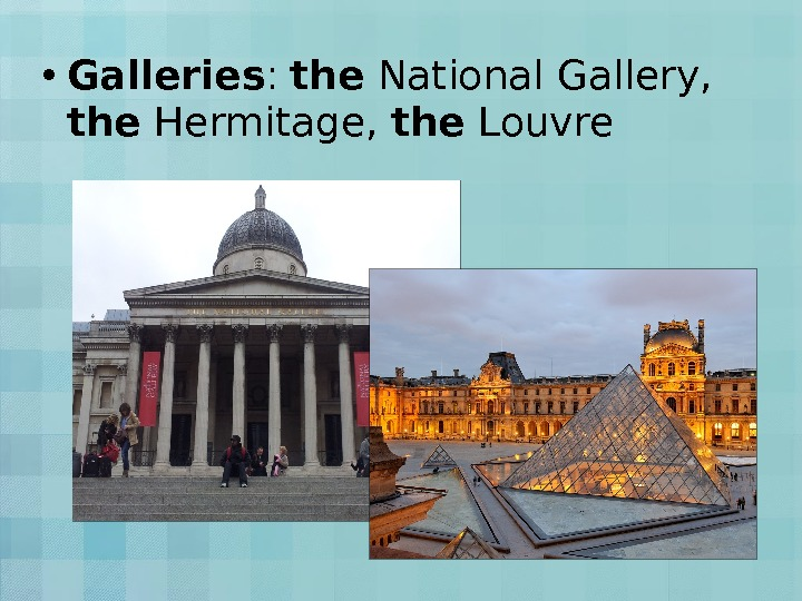 • Galleries :  the National Gallery,  the Hermitage,  the Louvre