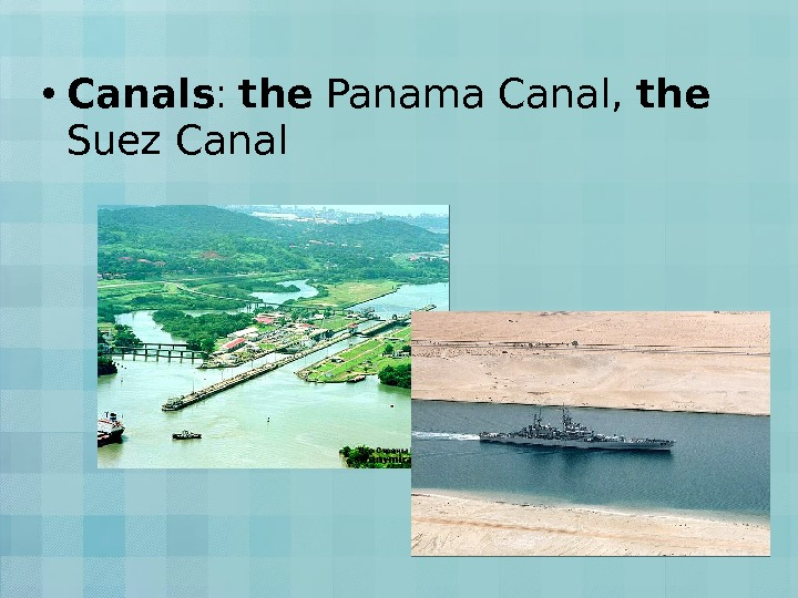 • Canals :  the Panama Canal,  the  Suez Canal