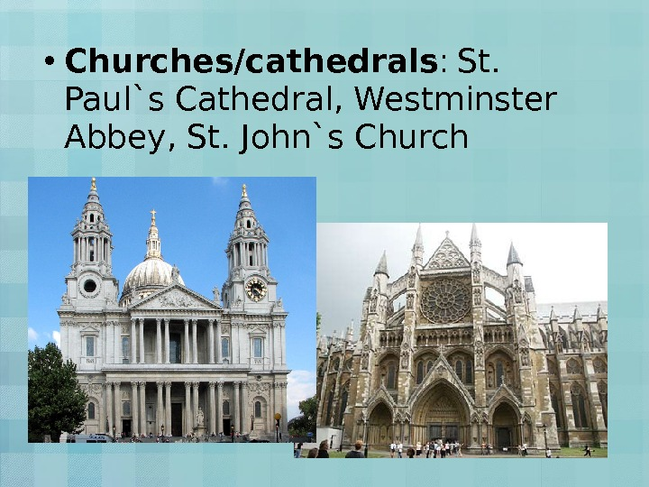 • Churches/cathedrals :  St.  Paul`s Cathedral, Westminster Abbey, St. John`s Church