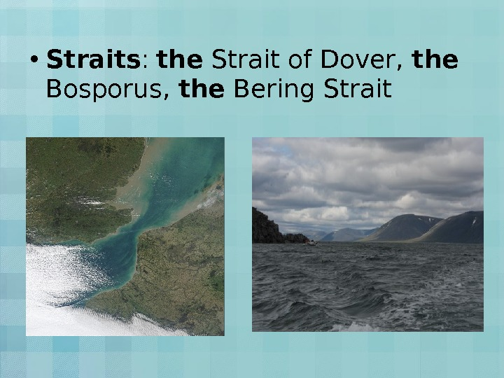 • Straits :  the Strait of Dover,  the  Bosporus,  the Bering
