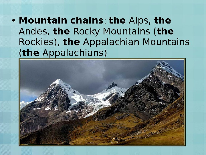 • Mountain chains :  the Alps,  the  Andes,  the Rocky Mountains