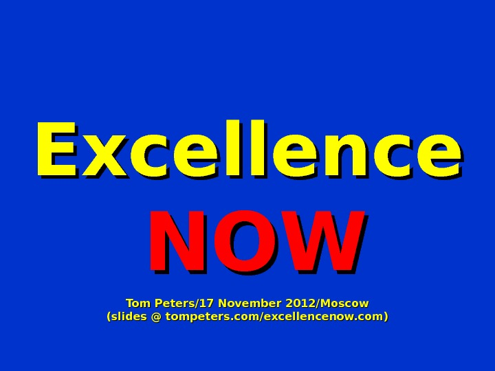 Excellence  NOWNOW Tom Peters/17 November 2012/Moscow (slides @ tompeters. com/excellencenow. com)