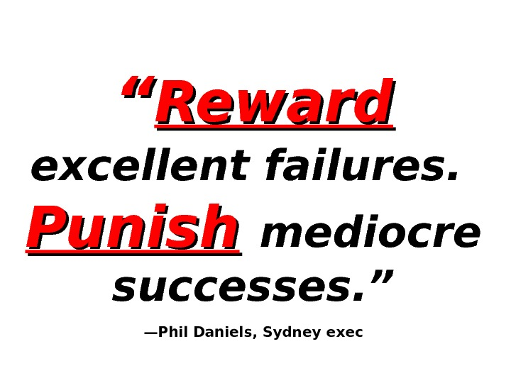""""" Reward  excellent failures. Punish  mediocre successes. "" —Phil Daniels, Sydney exec"