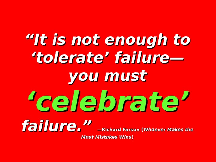 """"" It is not enough to 'tolerate' failure— you must 'celebrate'  failure. ""  —Richard"
